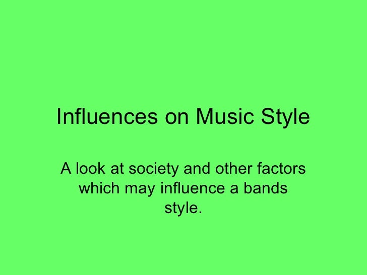 Influences on Music StyleA look at society and other factors   which may influence a bands               style.