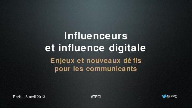 Influenceurset influence digitaleEnjeux et nouveaux dé fispour les communicants@PPCParis, 18 avril 2013 #TFOI