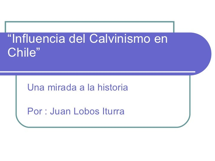 """ Influencia del Calvinismo en Chile"" Una mirada a la historia Por : Juan Lobos Iturra"