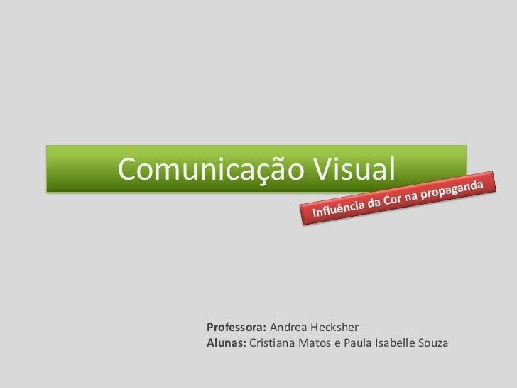 Comunicação Visual     Professora: Andrea Hecksher     Alunas: Cristiana Matos e Paula Isabelle Souza