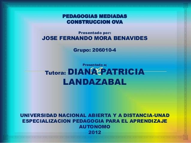 PEDAGOGIAS MEDIADAS              CONSTRUCCION OVA                  Presentado por:      JOSE FERNANDO MORA BENAVIDES      ...