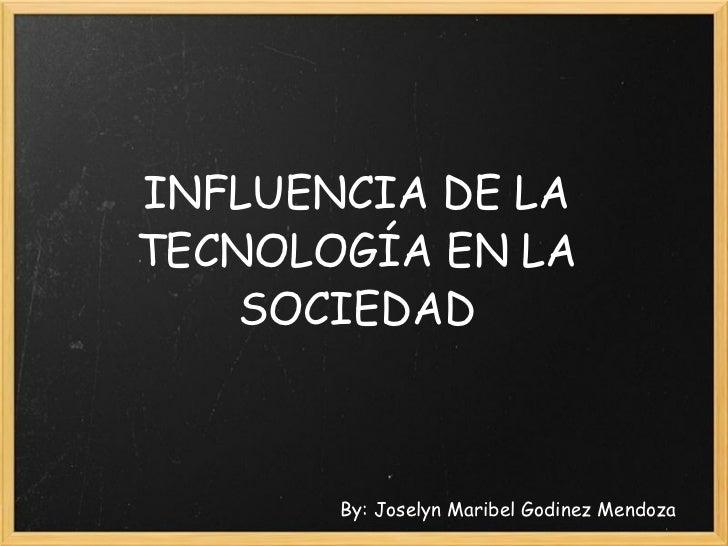 INFLUENCIA DE LA TECNOLOGÍA EN LA SOCIEDAD By: Joselyn Maribel Godinez Mendoza