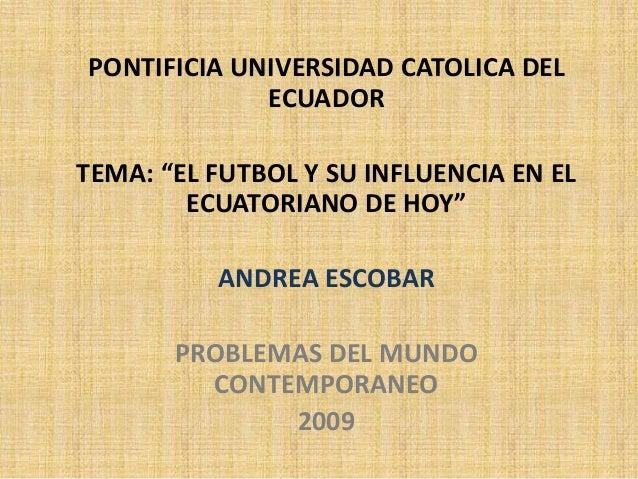 """PONTIFICIA UNIVERSIDAD CATOLICA DEL ECUADOR TEMA: """"EL FUTBOL Y SU INFLUENCIA EN EL ECUATORIANO DE HOY"""" ANDREA ESCOBAR PROB..."""