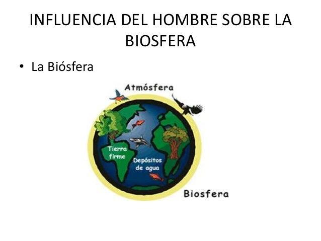 INFLUENCIA DEL HOMBRE SOBRE LA            BIOSFERA• La Biósfera