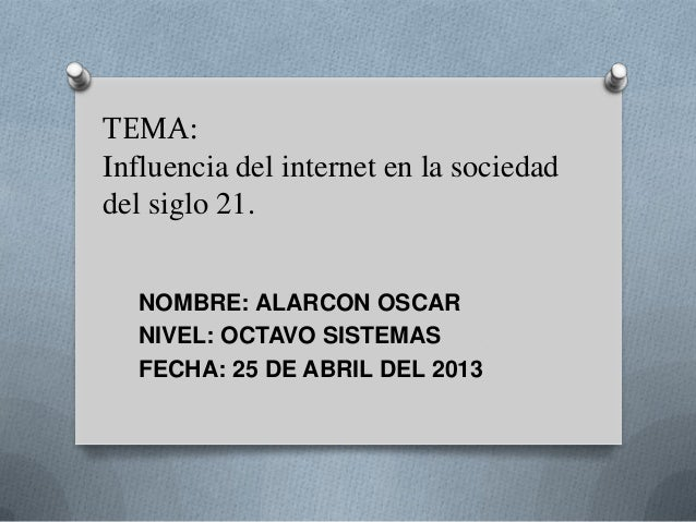 TEMA:Influencia del internet en la sociedaddel siglo 21.NOMBRE: ALARCON OSCARNIVEL: OCTAVO SISTEMASFECHA: 25 DE ABRIL DEL ...