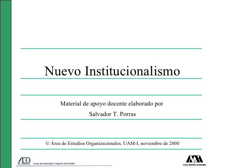 Nuevo Institucionalismo      Material de apoyo docente elaborado por                   Salvador T. Porras© Área de Estudio...