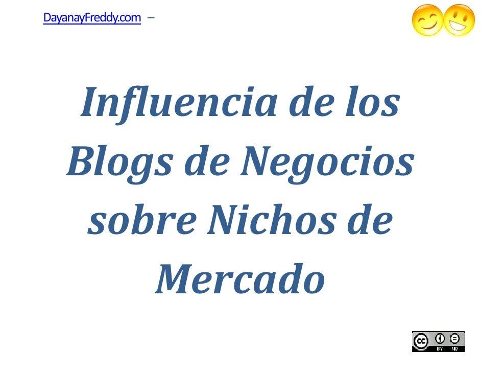 DayanayFreddy.com –    Influencia de los     nfluencia   Blogs de Negocios    sobre Nichos de        Mercado