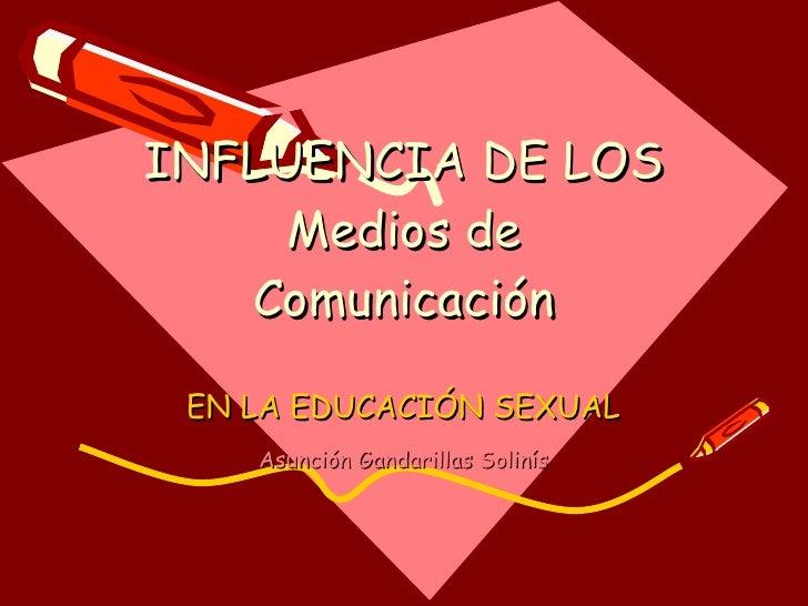 INFLUENCIA DE LOS Medios de Comunicación EN LA EDUCACIÓN SEXUAL Asunción Gandarillas Solinís