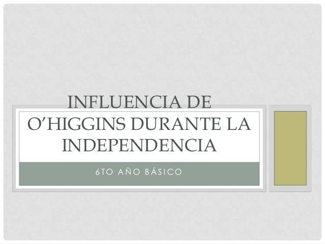 INFLUENCIA DE O'HIGGINS DURANTE LA INDEPENDENCIA 6TO AÑO BÁSICO