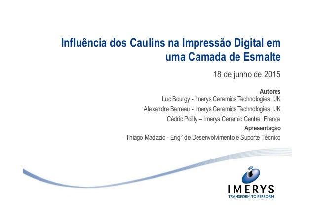 Influência dos Caulins na Impressão Digital em uma Camada de Esmalte 18 de junho de 2015 Autores Luc Bourgy - Imerys Ceram...