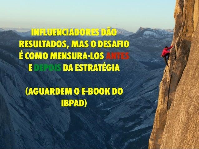 influenciadores dão resultados, mas o desafio é como mensura-los antes e depois da estratégia (aguardem o e-book do IBpad)