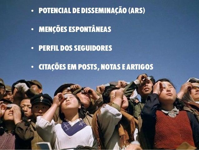 • potencial de disseminação (ARS) • menções espontâneas • perfil dos seguidores • citações em posts, notas e artigos