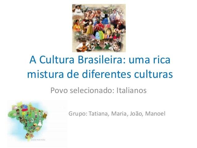 9935375563 A Cultura Brasileira  uma rica mistura de diferentes culturas Povo  selecionado  Italianos Grupo  ...