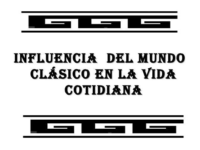 INFLUENCIA DEL MUNDO  CLÁSICO EN LA VIDA      COTIDIANA