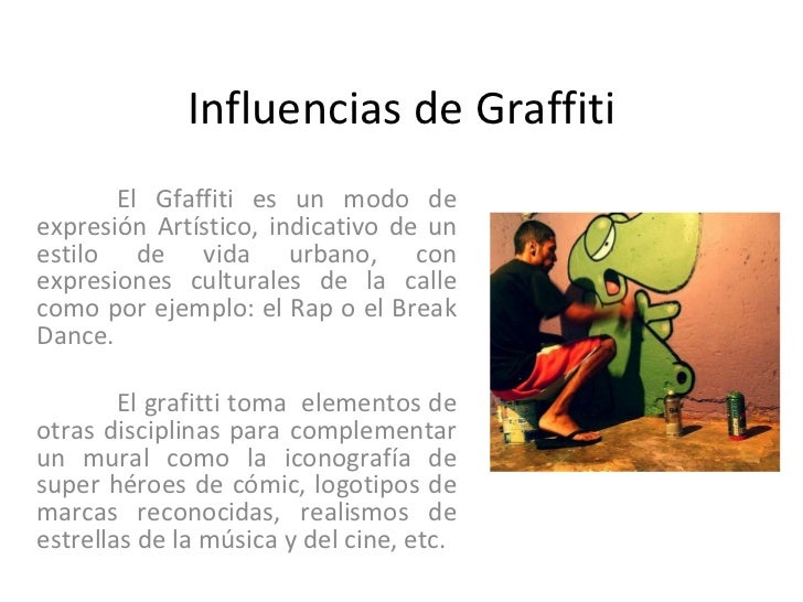 Influencias de Graffiti El Gfaffiti es un modo de expresión Artístico, indicativo de un estilo de vida urbano, con expresi...