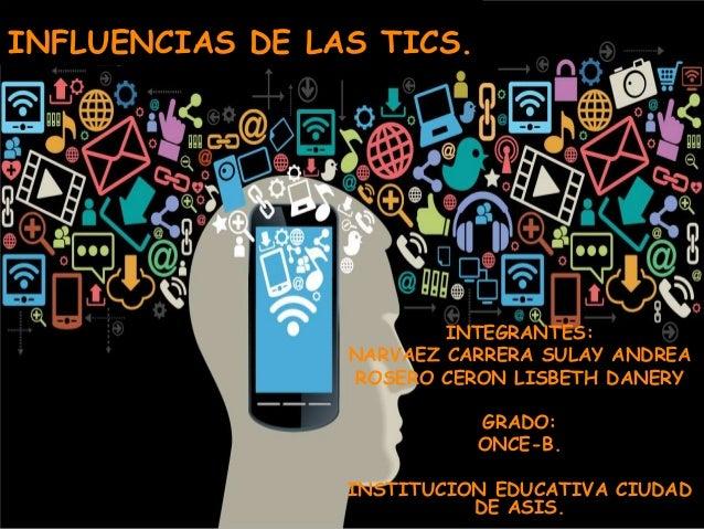 INFLUENCIAS DE LAS TICS. INTEGRANTES: NARVAEZ CARRERA SULAY ANDREA ROSERO CERON LISBETH DANERY GRADO: ONCE-B. INSTITUCION ...