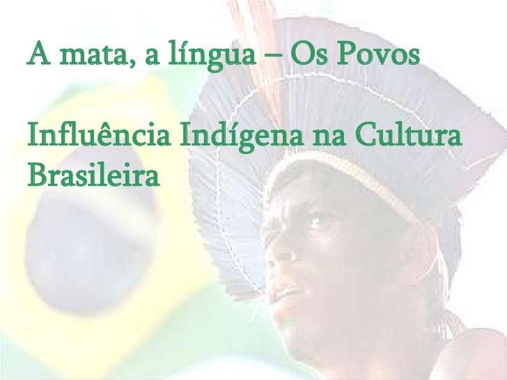 A mata, a língua – Os PovosInfluência Indígena na CulturaBrasileira
