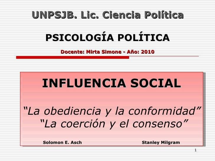 """UNPSJB. Lic. Ciencia Política PSICOLOGÍA POLÍTICA Docente: Mirta Simone - Año: 2010 INFLUENCIA SOCIAL """"La obediencia y la ..."""