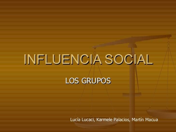 INFLUENCIA SOCIAL LOS GRUPOS Lucía Lucaci, Karmele Palacios, Martín Macua