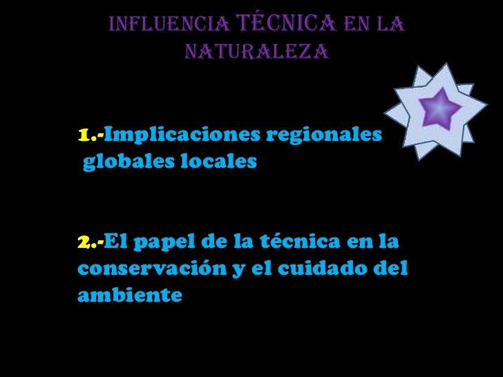 Influencia técnica en la        naturaleza1.-Implicaciones regionalesglobales locales2.-El papel de la técnica en laconser...