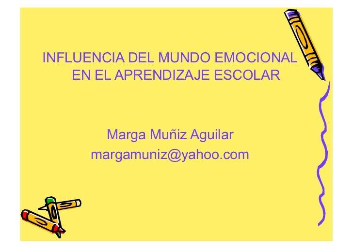 INFLUENCIA DEL MUNDO EMOCIONAL    EN EL APRENDIZAJE ESCOLAR       Marga Muñiz Aguilar     margamuniz@yahoo.com
