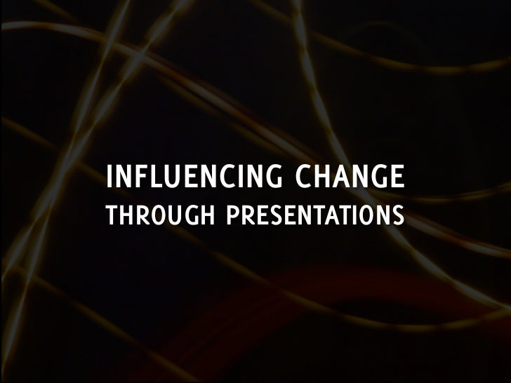 INFLUENCING CHANGE THROUGH PRESENTATIONS