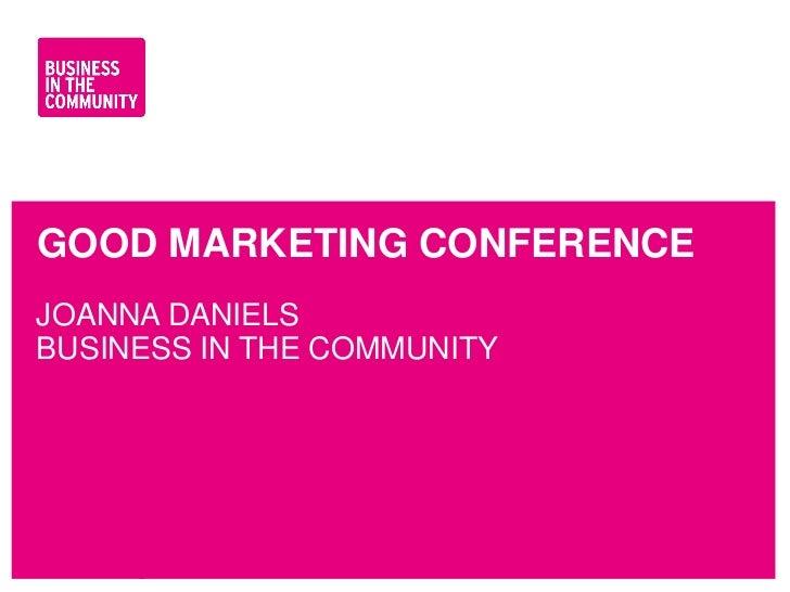 GOOD MARKETING CONFERENCEJOANNA DANIELSBUSINESS IN THE COMMUNITYwww.bitc.org.uk