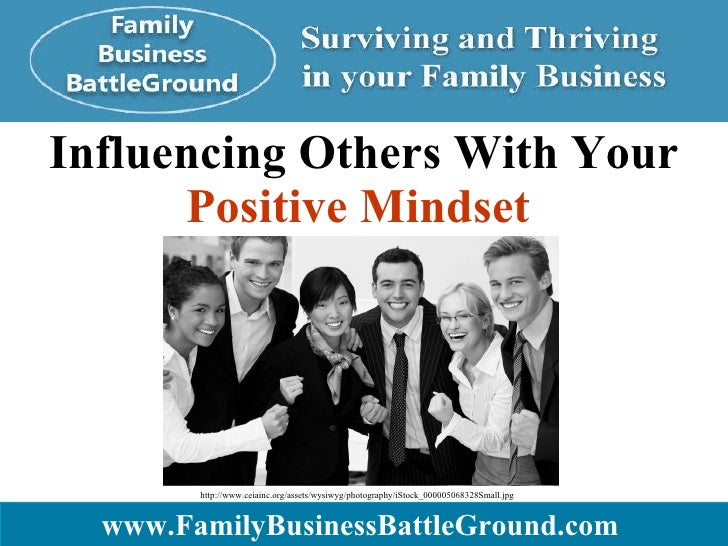 Influencing Others With Your  Positive Mindset   www.FamilyBusinessBattleGround.com   http://www.ceiainc.org/assets/wysiwy...
