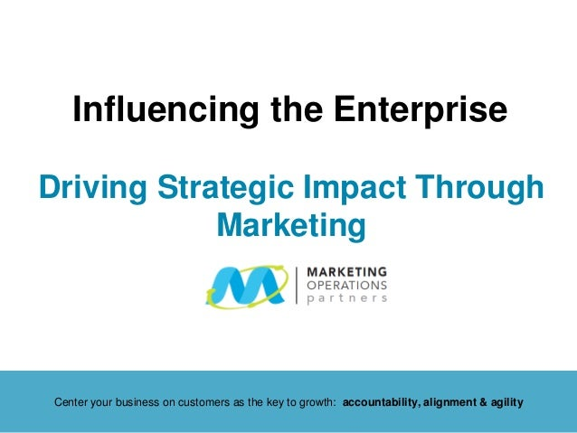 Driving Strategic Impact Through Marketing Influencing the Enterprise Center your business on customers as the key to grow...