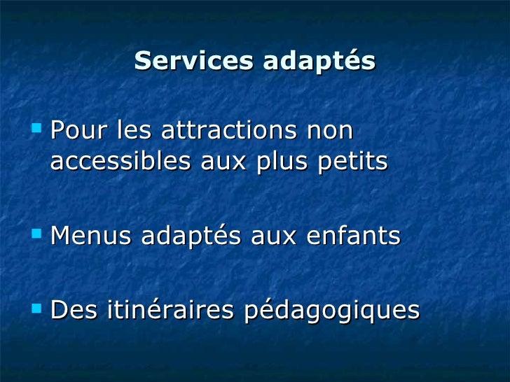 Services adaptés <ul><li>Pour les attractions non accessibles aux plus petits </li></ul><ul><li>Menus adaptés aux enfants ...