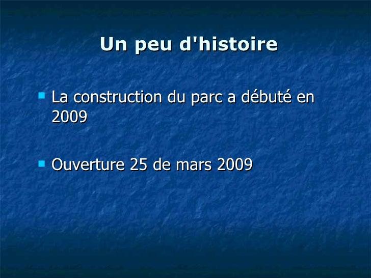 Un peu d'histoire <ul><li>La construction du parc a débuté en 2009 </li></ul><ul><li>Ouverture 25 de mars 2009  </li></ul>