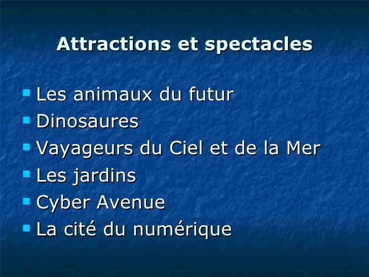 Attractions et spectacles <ul><li>Les animaux du futur </li></ul><ul><li>Dinosaures </li></ul><ul><li>Vayageurs du Ciel et...