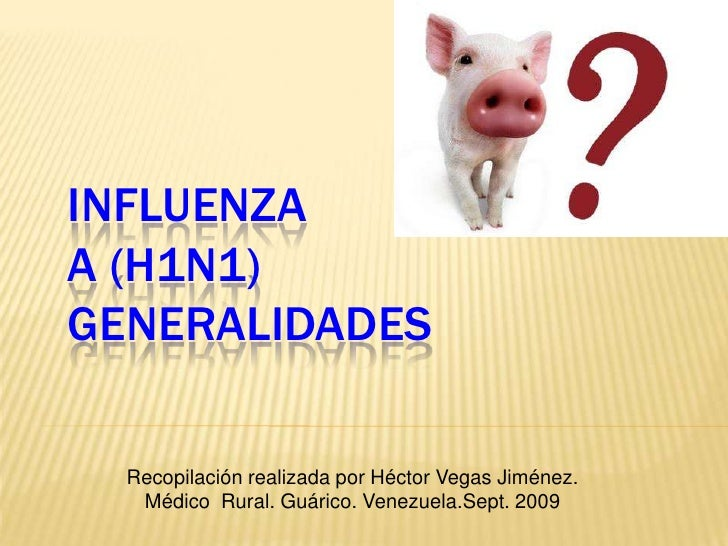 INFLUENZA A (H1N1)GENERALIDADES<br />Recopilación realizada por Héctor Vegas Jiménez. <br />Médico  Rural. Guárico. Venezu...