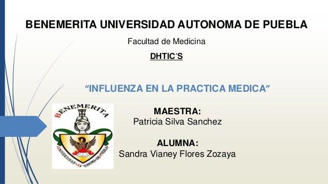 """BENEMERITA UNIVERSIDAD AUTONOMA DE PUEBLA  Facultad de Medicina  DHTIC´S  """"INFLUENZA EN LA PRACTICA MEDICA""""  MAESTRA:  Pat..."""