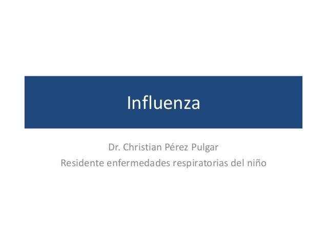 Influenza Dr. Christian Pérez Pulgar Residente enfermedades respiratorias del niño
