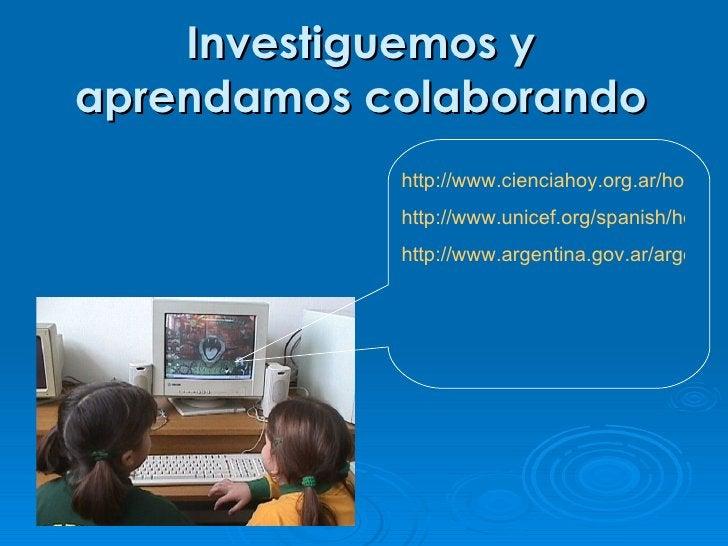 Investiguemos y aprendamos colaborando             http://www.cienciahoy.org.ar/hoy39/v             http://www.unicef.org/...