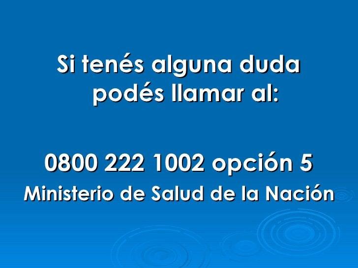 Si tenés alguna duda        podés llamar al:    0800 222 1002 opción 5 Ministerio de Salud de la Nación