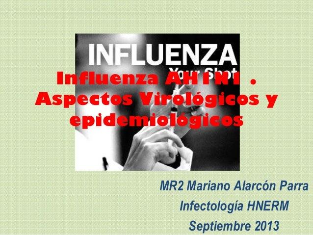 Influenza AH1N1 . Aspectos Virológicos y epidemiológicos MR2 Mariano Alarcón Parra Infectología HNERM Septiembre 2013