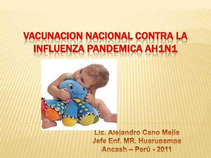 VACUNACION NACIONAL CONTRA LA INFLUENZA PANDEMICA AH1N1<br />Lic. Alejandro Cano Mejía<br />Jefe Enf. MR. Huarupampa<br />...
