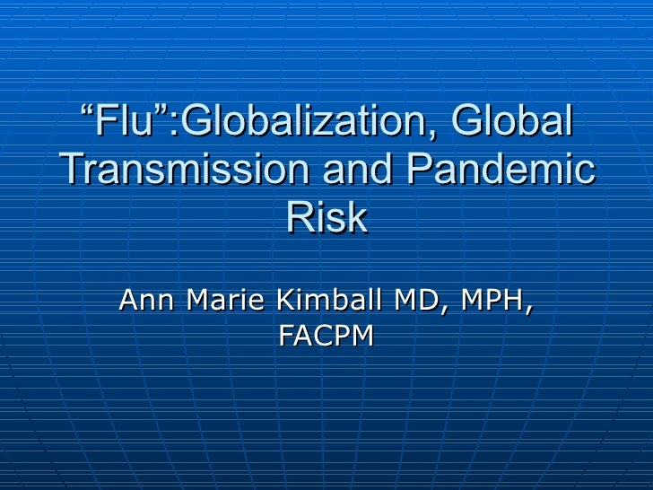 """"""" Flu"""":Globalization, Global Transmission and Pandemic Risk Ann Marie Kimball MD, MPH, FACPM"""
