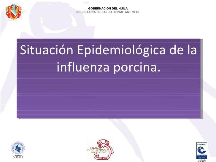 Situación Epidemiológica de la influenza porcina. GOBERNACION DEL HUILA SECRETARIA DE SALUD DEPARTAMENTAL