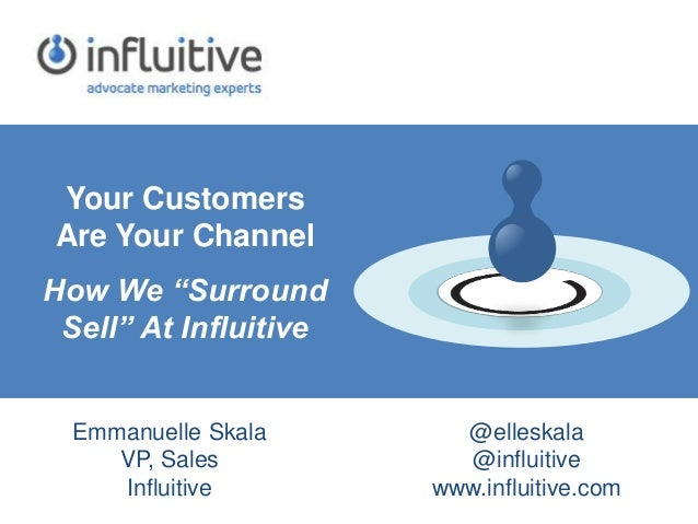 """Your Customers Are Your Channel How We """"Surround Sell"""" At Influitive Emmanuelle Skala VP, Sales Influitive @elleskala @inf..."""