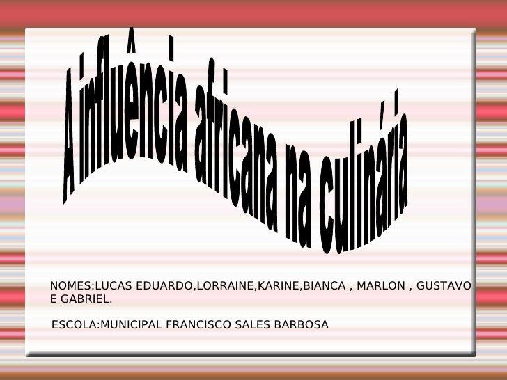 A influência africana na culinária NOMES:LUCAS EDUARDO,LORRAINE,KARINE,BIANCA , MARLON , GUSTAVO E GABRIEL. ESCOLA:MUNICIP...