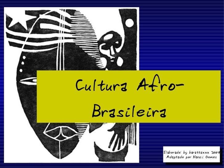 Cultura Afro-Brasileira Elaborado: by barattaxxx 2008 Adaptado por Nanci Gomes