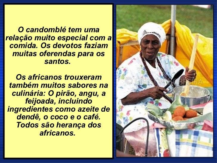 O candomblé tem uma relação muito especial com a comida. Os devotos faziam muitas oferendas para os santos.  Os africanos ...
