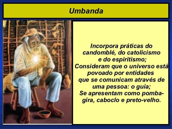 Umbanda Incorpora práticas do candomblé, do catolicismo e do espiritismo; Consideram que o universo está povoado por entid...