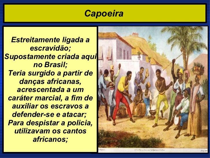 Capoeira  Estreitamente ligada a escravidão; Supostamente criada aqui no Brasil; Teria surgido a partir de danças africana...