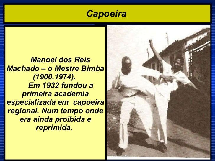 Capoeira  Manoel dos Reis  Machado – o Mestre Bimba (1900,1974).    Em 1932 fundou a primeira academia especializada em  c...