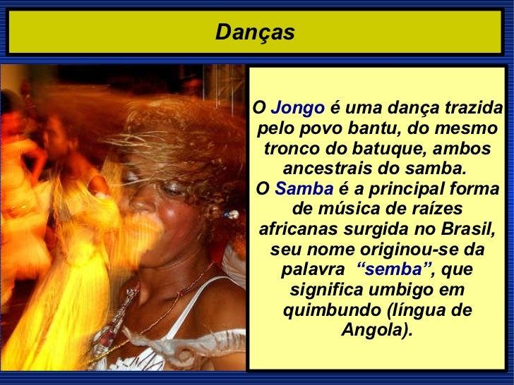Danças O  Jongo  é uma dança trazida pelo povo bantu, do mesmo tronco do batuque, ambos ancestrais do samba.  O  Samba  é ...