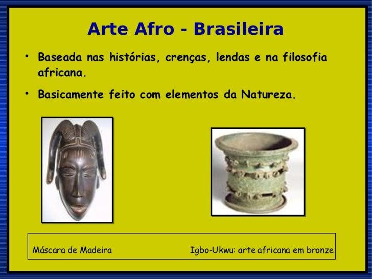 Arte Afro - Brasileira <ul><li>Baseada nas histórias, crenças, lendas e na filosofia africana. </li></ul><ul><li>Basicamen...